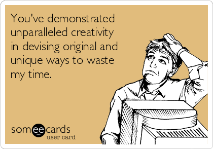 You've demonstrated unparalleled creativity in devising original and unique ways to waste my time.