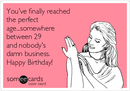 You've finally reached the perfect age...somewhere between 29 and nobody's damn business.  Happy Birthday!
