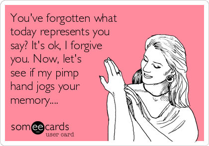 You've forgotten what today represents you say? It's ok, I forgive you. Now, let's see if my pimp hand jogs your memory....