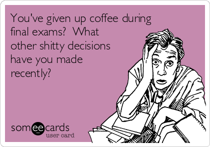 You've given up coffee during final exams?  What other shitty decisions have you made recently?