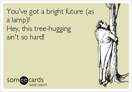 You've got a bright future (as a lamp)! Hey, this tree-hugging ain't so hard!