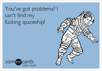 You've got problems? I can't find my fucking spaceship!