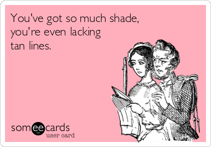 You've got so much shade, you're even lacking  tan lines.