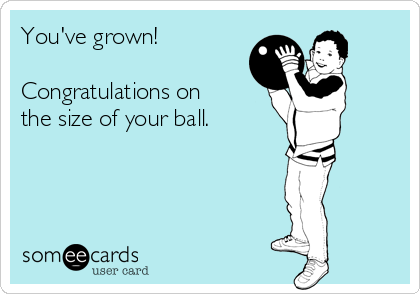 You've grown!  Congratulations on the size of your ball.