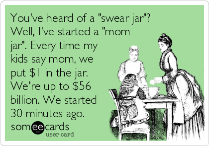 """You've heard of a """"swear jar""""? Well, I've started a """"mom jar"""". Every time my kids say mom, we put $1 in the jar. We're up to $56 billion. We started 30 minutes ago."""