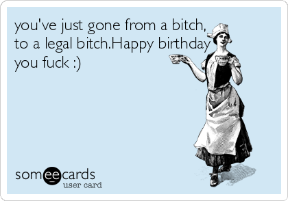 you've just gone from a bitch,  to a legal bitch.Happy birthday you fuck :)