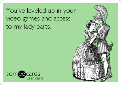 You've leveled up in your video games and access to my lady parts.