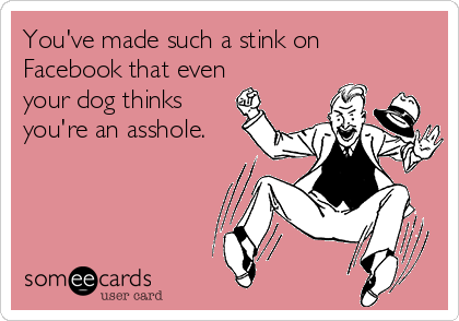 You've made such a stink on Facebook that even  your dog thinks you're an asshole.