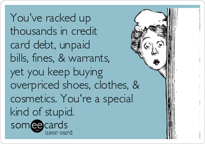 You've racked up thousands in credit card debt, unpaid bills, fines, & warrants, yet you keep buying overpriced shoes, clothes, & cosmetics. You're a special kind of stupid.