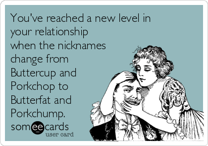 You've reached a new level in your relationship when the nicknames change from Buttercup and Porkchop to Butterfat and Porkchump.