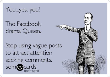 You...yes, you!   The Facebook drama Queen.   Stop using vague posts to attract attention seeking comments.