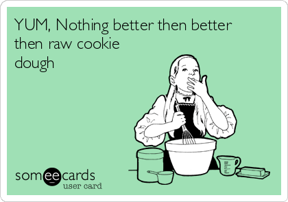 YUM, Nothing better then better then raw cookie dough