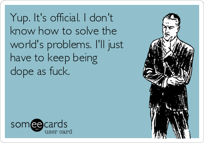 Yup. It's official. I don't know how to solve the world's problems. I'll just have to keep being dope as fuck.