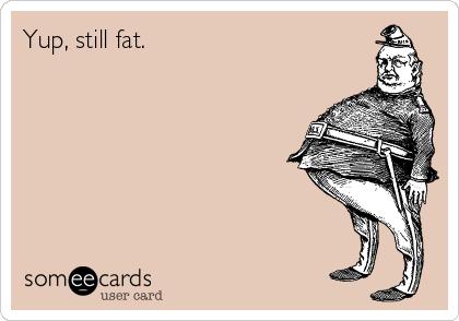 Yup, still fat.