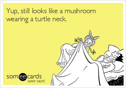 Yup, still looks like a mushroom wearing a turtle neck.