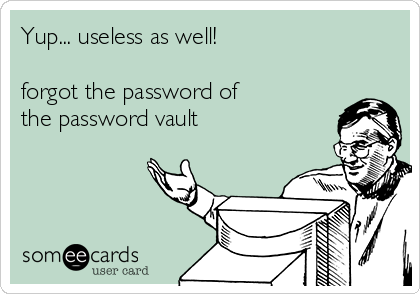 Yup... useless as well!   forgot the password of the password vault