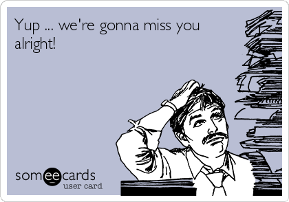 Yup ... we're gonna miss you alright!