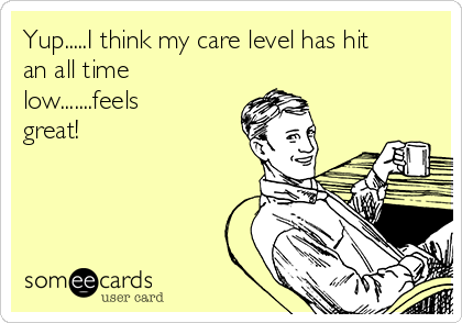 Yup.....I think my care level has hit an all time low.......feels great!