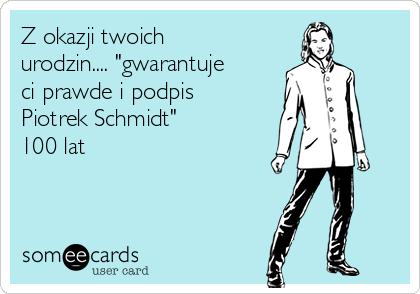 """Z okazji twoich urodzin.... """"gwarantuje ci prawde i podpis Piotrek Schmidt"""" 100 lat"""