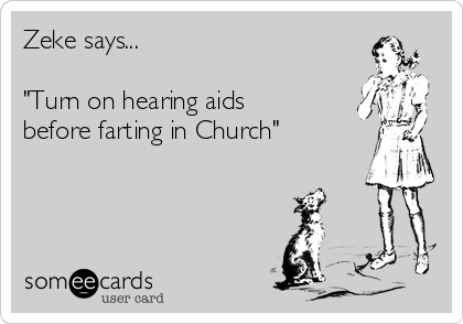 "Zeke says...  ""Turn on hearing aids before farting in Church"""