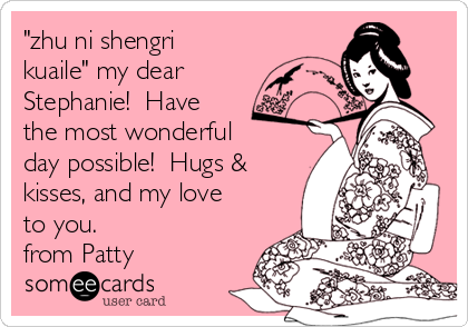 """""""zhu ni shengri kuaile"""" my dear Stephanie!  Have the most wonderful day possible!  Hugs & kisses, and my love to you.   from Patty"""