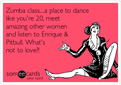 Zumba class....a place to dance like you're 20, meet amazing other women and listen to Enrique & Pitbull. What's not to love?!
