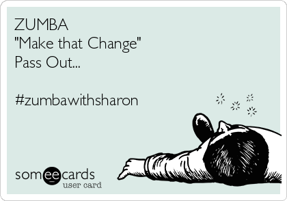 "ZUMBA ""Make that Change"" Pass Out...  #zumbawithsharon"
