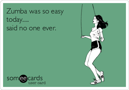 Zumba was so easy today..... said no one ever.